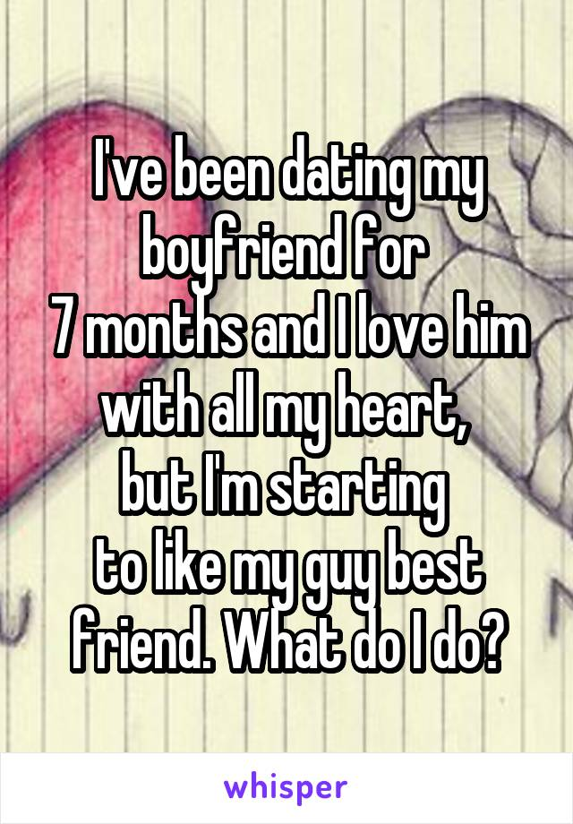 I've been dating my boyfriend for  7 months and I love him with all my heart,  but I'm starting  to like my guy best friend. What do I do?