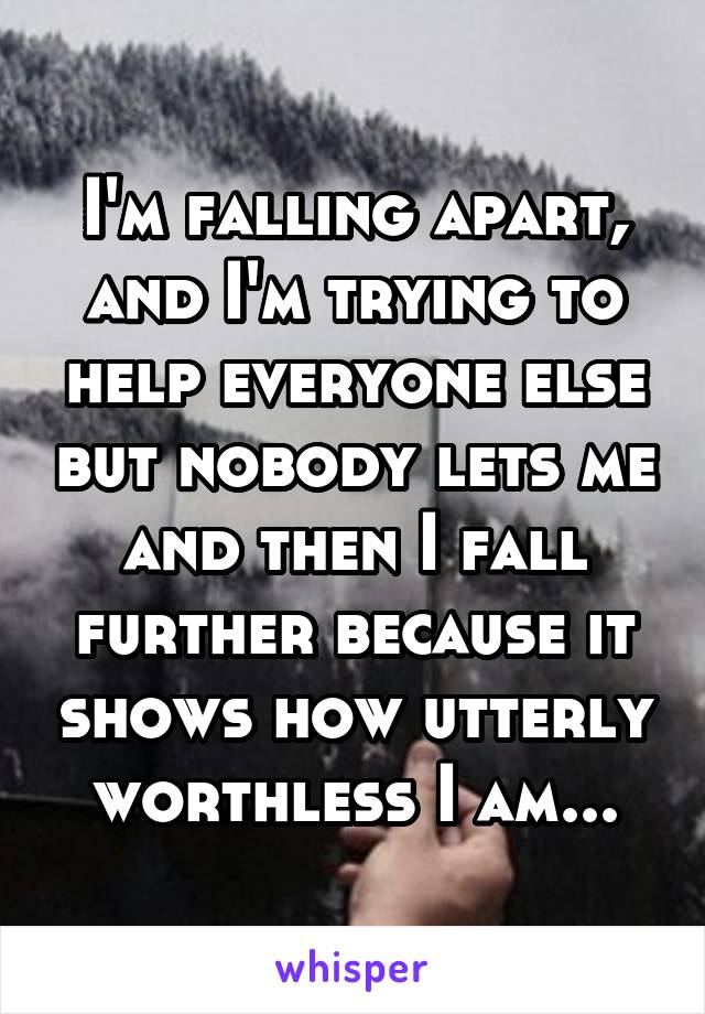 I'm falling apart, and I'm trying to help everyone else but nobody lets me and then I fall further because it shows how utterly worthless I am...