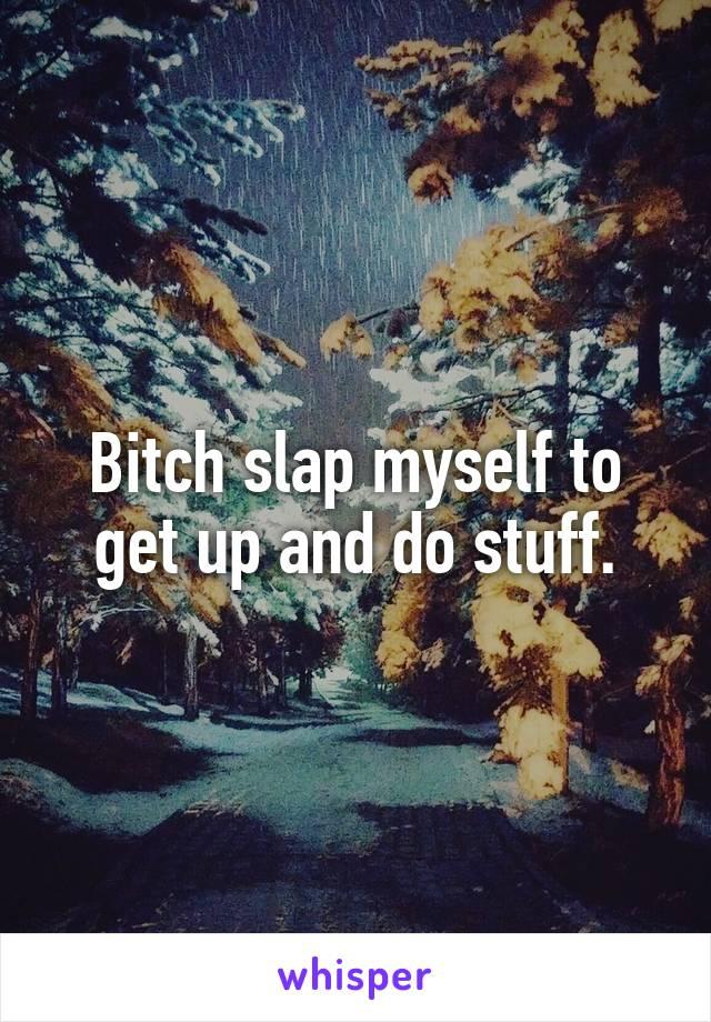 Bitch slap myself to get up and do stuff.
