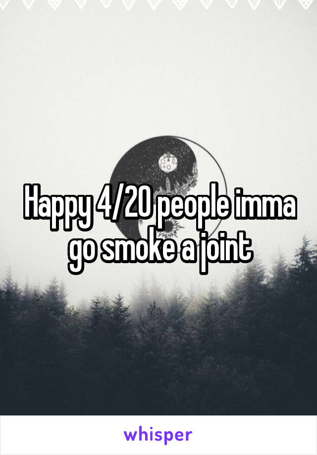 Happy 4/20 people imma go smoke a joint