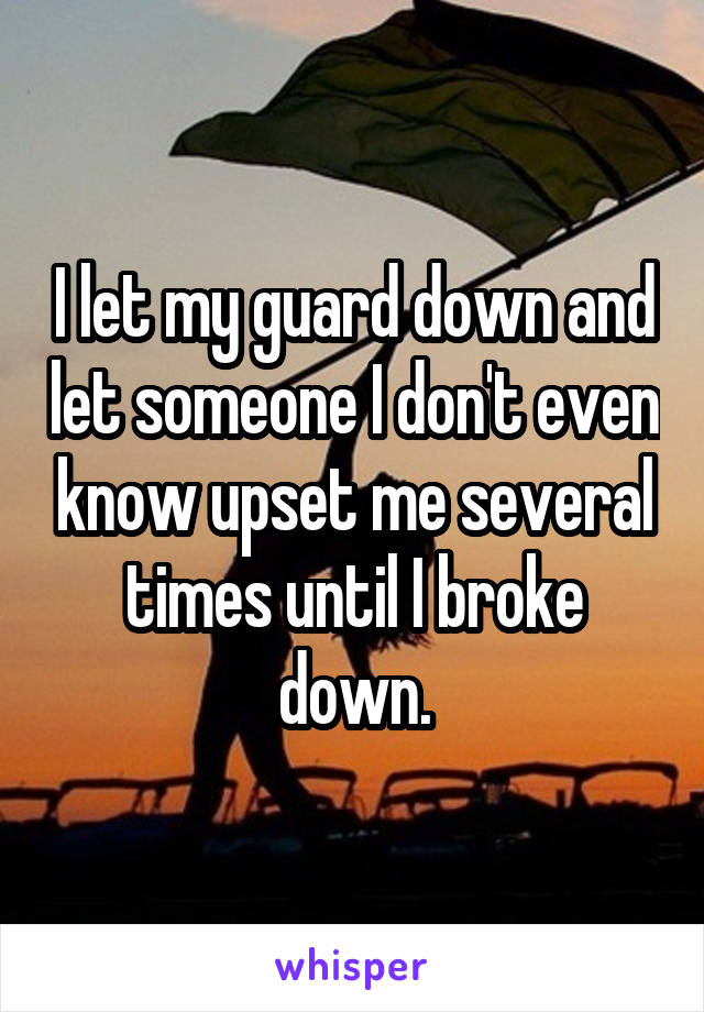 I let my guard down and let someone I don't even know upset me several times until I broke down.