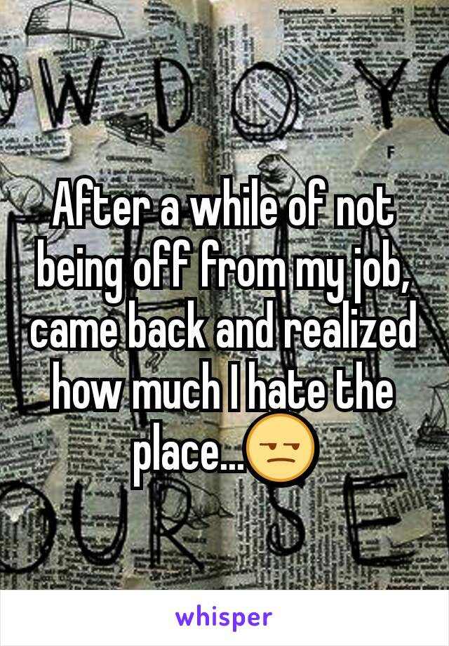 After a while of not being off from my job, came back and realized how much I hate the place...😒