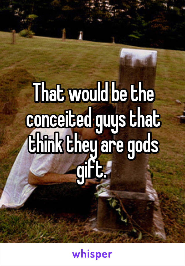 That would be the conceited guys that think they are gods gift.