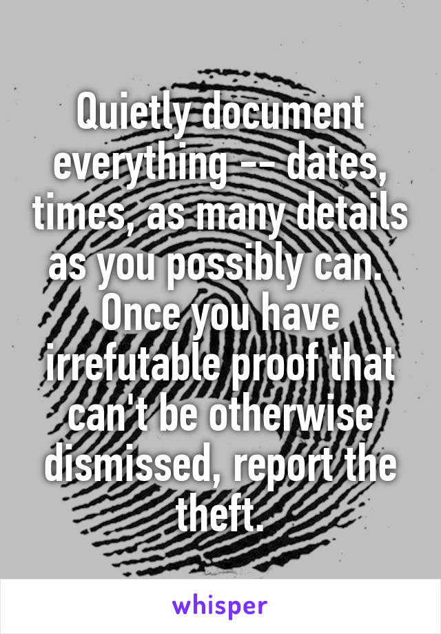 Quietly document everything -- dates, times, as many details as you possibly can.  Once you have irrefutable proof that can't be otherwise dismissed, report the theft.