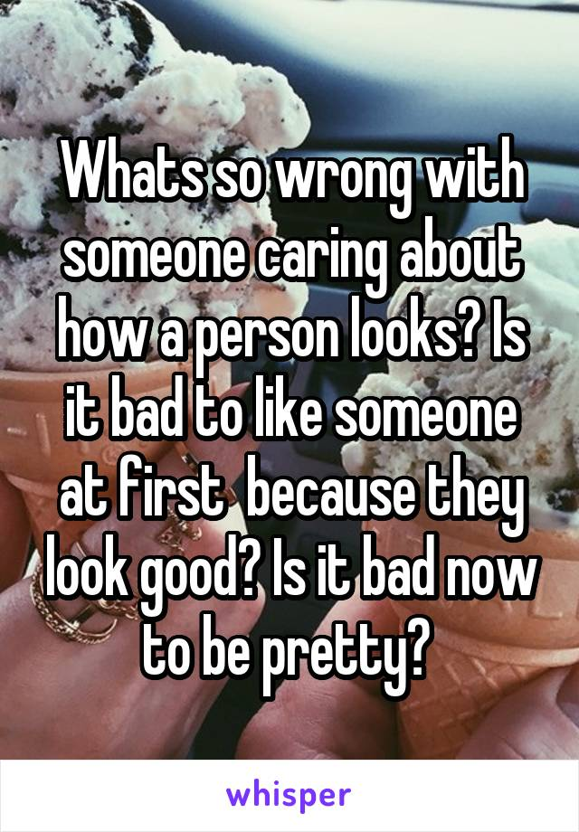 Whats so wrong with someone caring about how a person looks? Is it bad to like someone at first  because they look good? Is it bad now to be pretty?