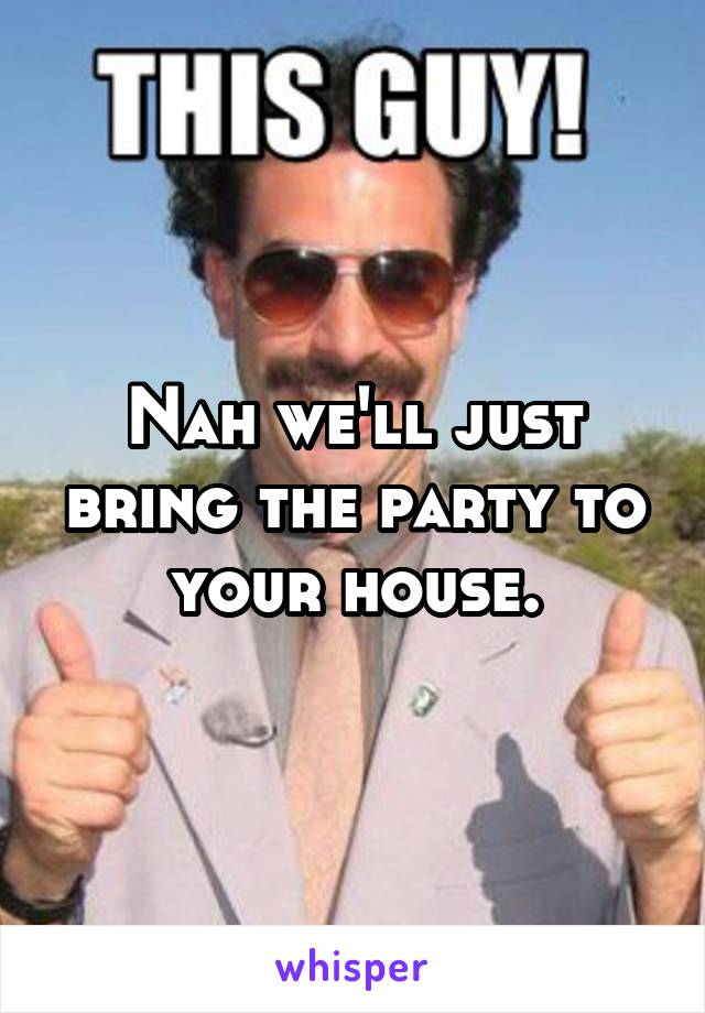 Nah we'll just bring the party to your house.
