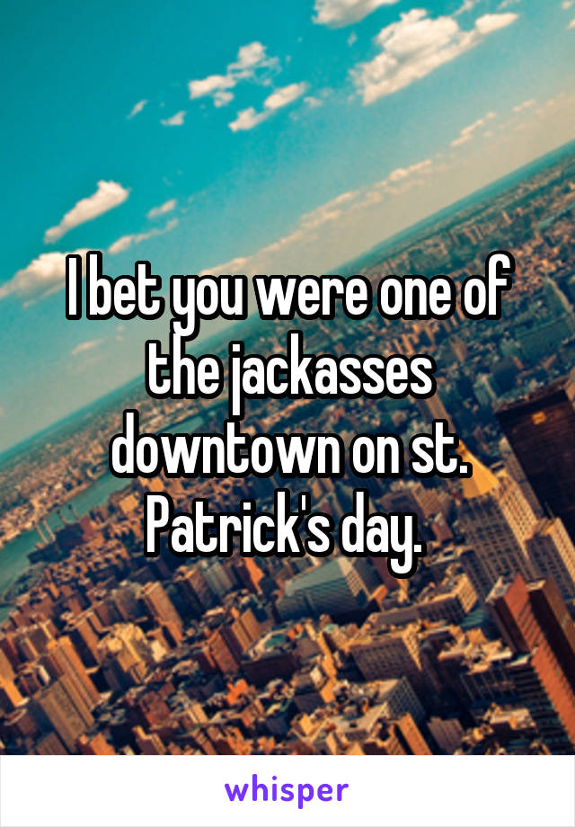 I bet you were one of the jackasses downtown on st. Patrick's day.