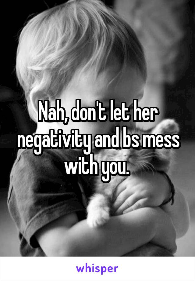 Nah, don't let her negativity and bs mess with you.