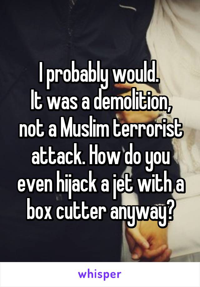 I probably would.  It was a demolition, not a Muslim terrorist attack. How do you even hijack a jet with a box cutter anyway?