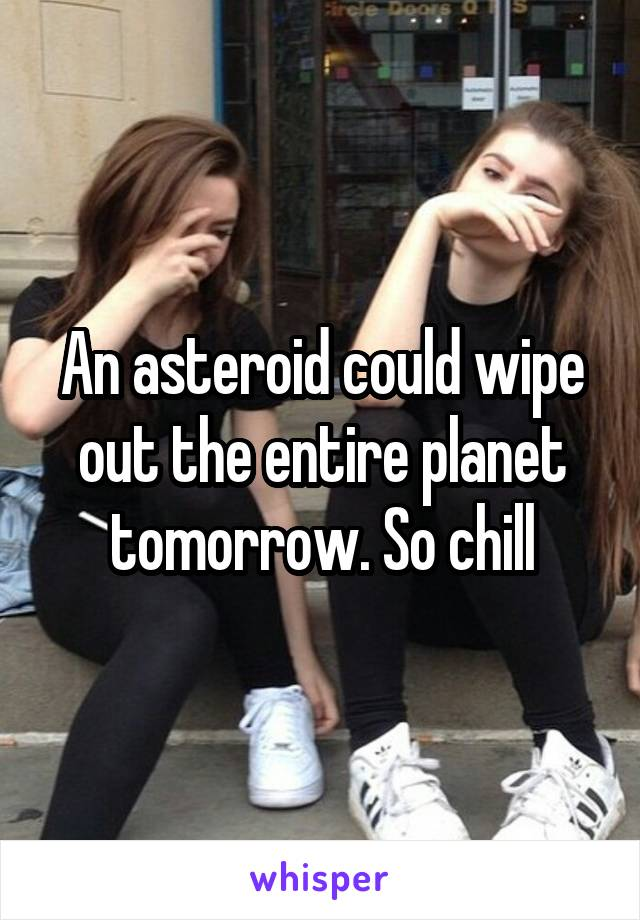 An asteroid could wipe out the entire planet tomorrow. So chill