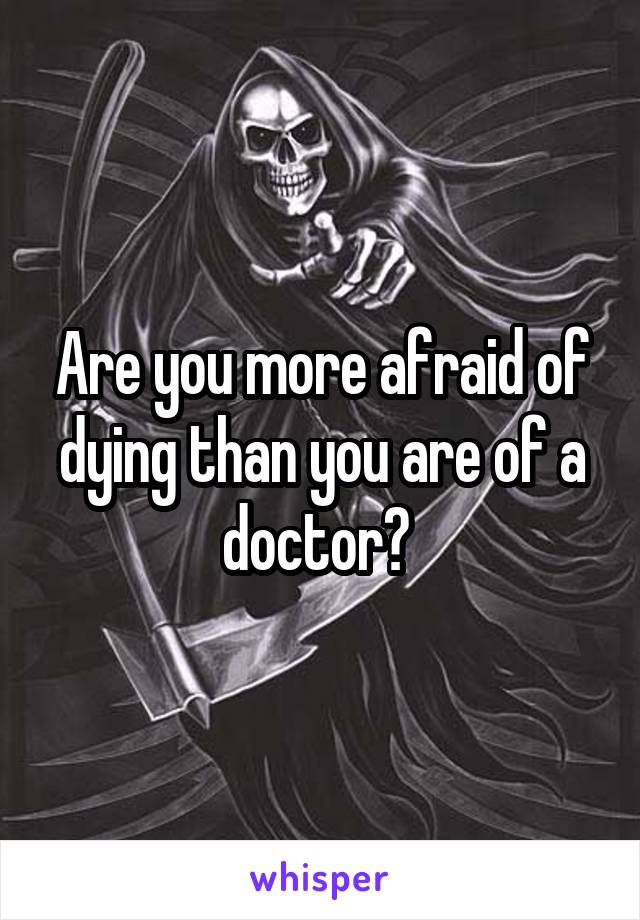 Are you more afraid of dying than you are of a doctor?