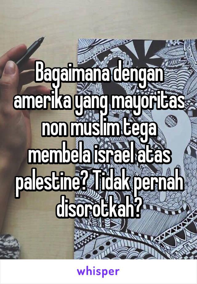 Bagaimana dengan amerika yang mayoritas non muslim tega membela israel atas palestine? Tidak pernah disorotkah?