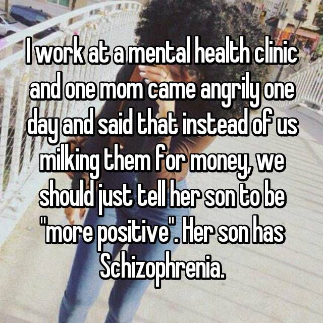"""I work at a mental health clinic and one mom came angrily one day and said that instead of us milking them for money, we should just tell her son to be """"more positive"""". Her son has Schizophrenia."""