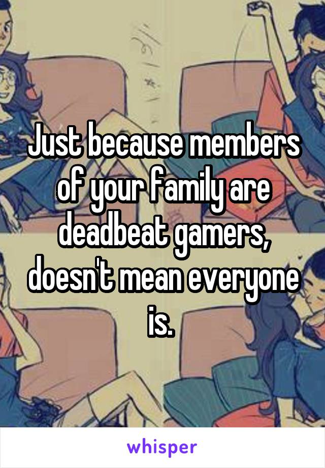 Just because members of your family are deadbeat gamers, doesn't mean everyone is.