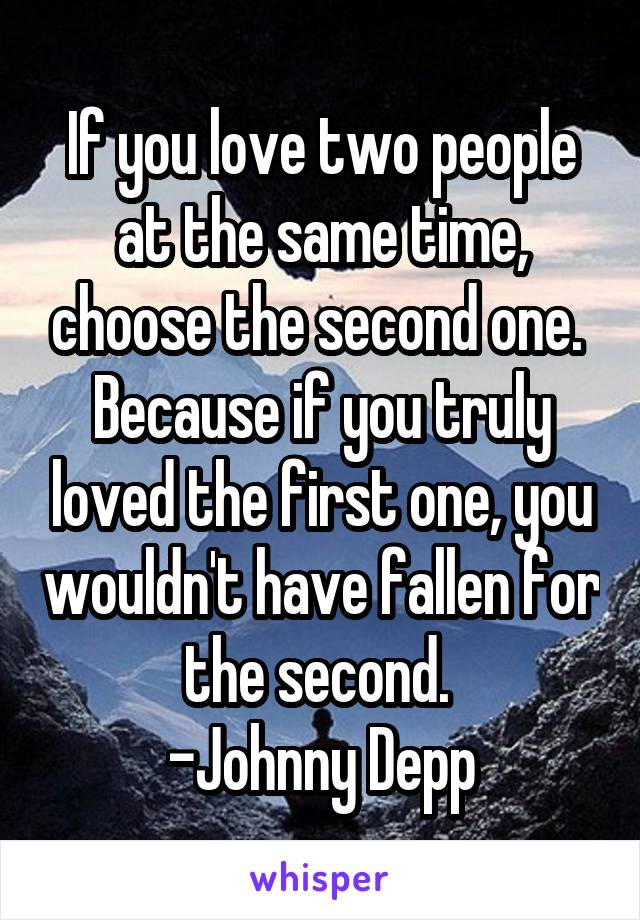 If you love two people at the same time, choose the second one.  Because if you truly loved the first one, you wouldn't have fallen for the second.  -Johnny Depp