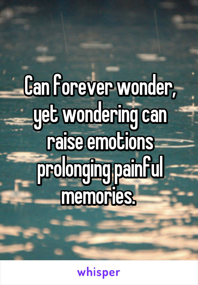 Can forever wonder, yet wondering can raise emotions prolonging painful memories.