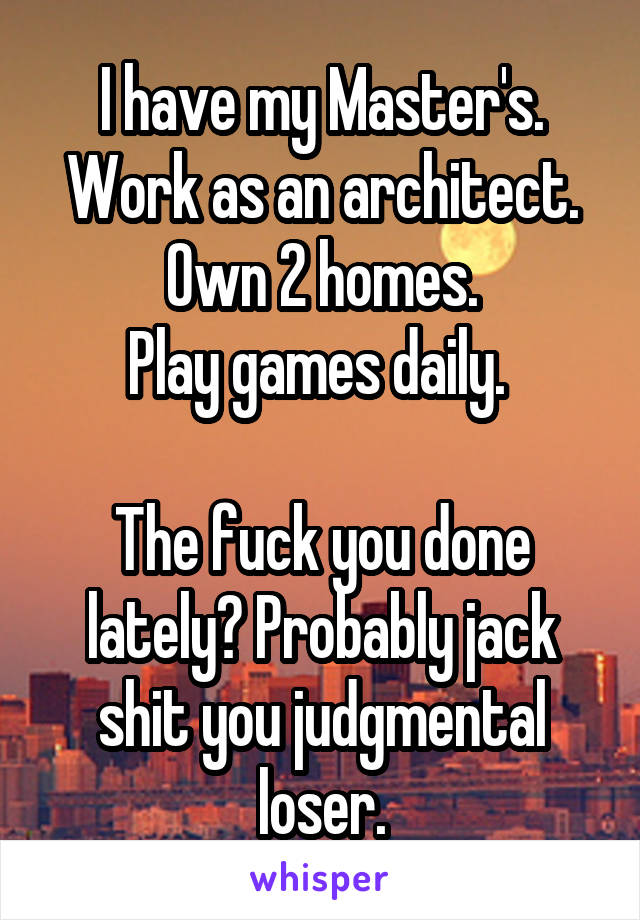 I have my Master's. Work as an architect. Own 2 homes. Play games daily.   The fuck you done lately? Probably jack shit you judgmental loser.