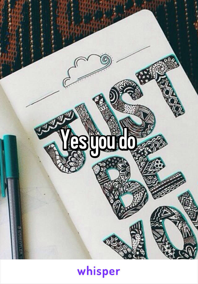 Yes you do