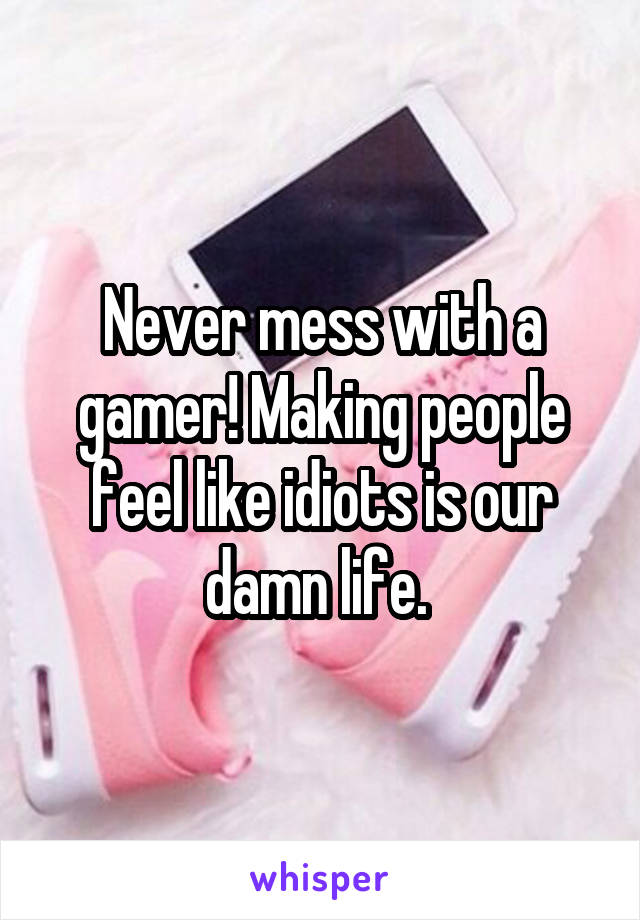 Never mess with a gamer! Making people feel like idiots is our damn life.