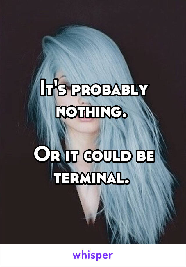 It's probably nothing.   Or it could be terminal.