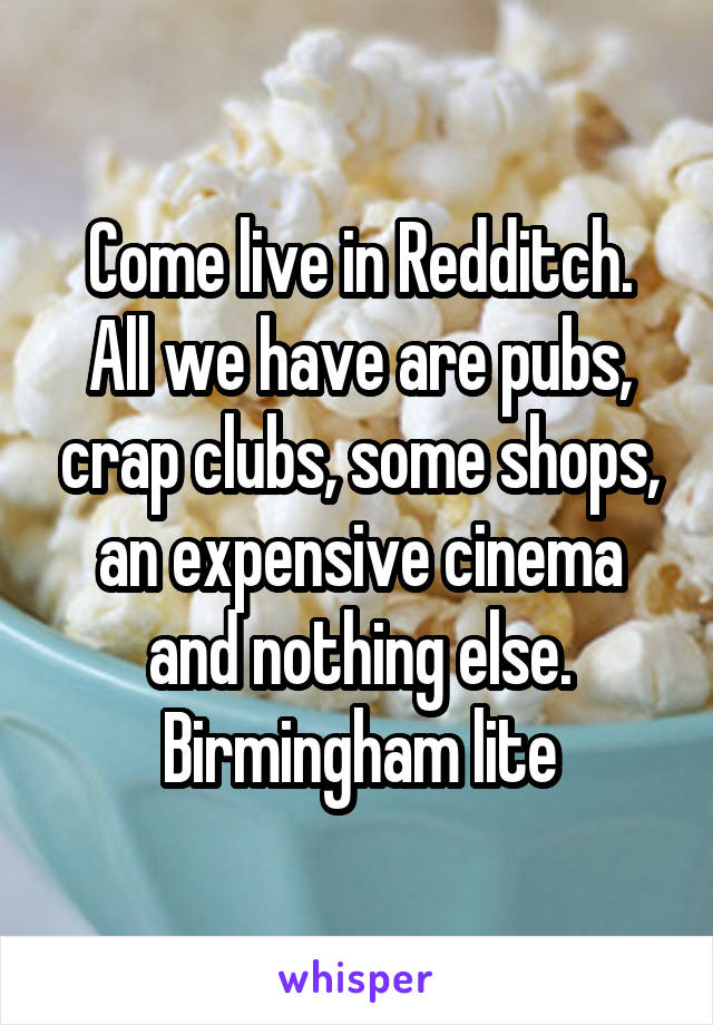 Come live in Redditch. All we have are pubs, crap clubs, some shops, an expensive cinema and nothing else. Birmingham lite