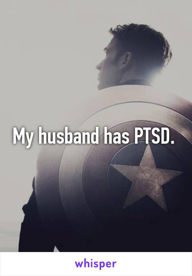 My husband has PTSD.