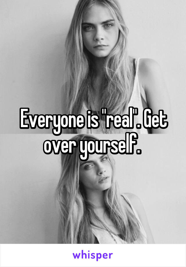 "Everyone is ""real"". Get over yourself."