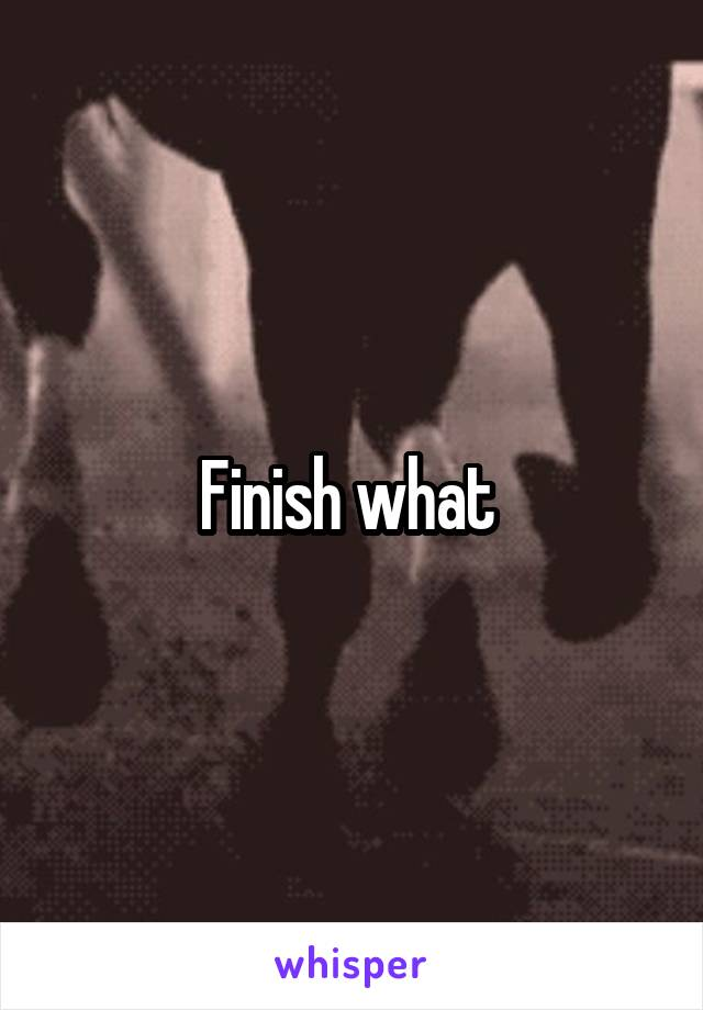 Finish what