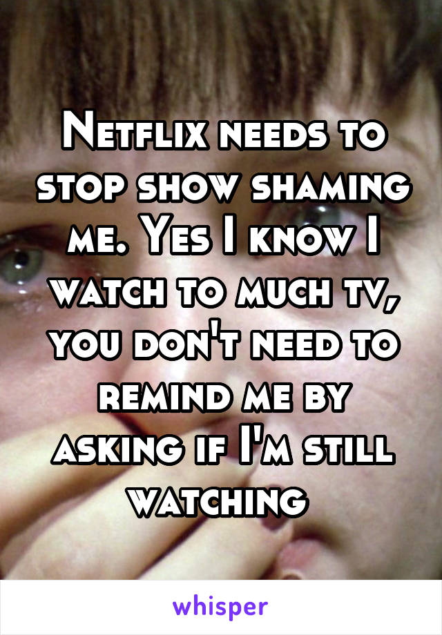 Netflix needs to stop show shaming me  Yes I know I watch to