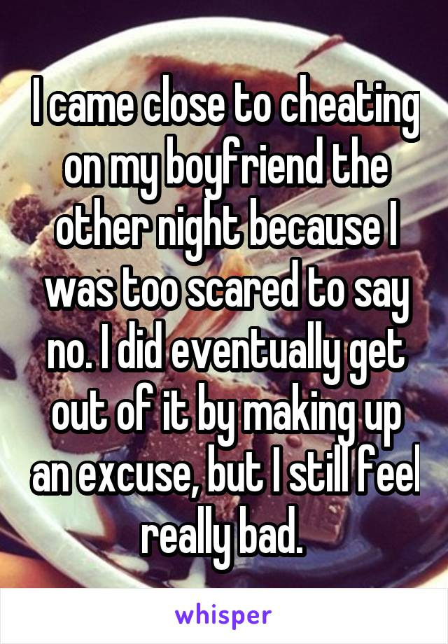 I came close to cheating on my boyfriend the other night because I was too scared to say no. I did eventually get out of it by making up an excuse, but I still feel really bad.