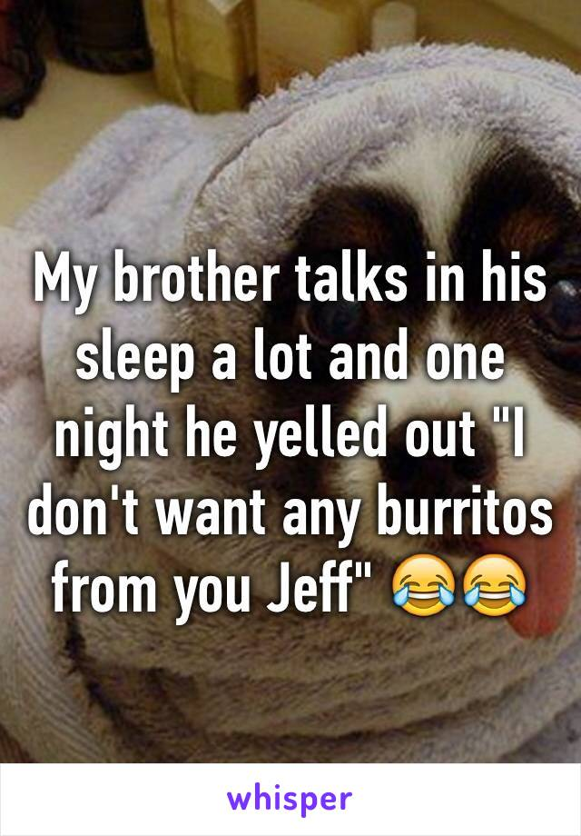 "My brother talks in his sleep a lot and one night he yelled out ""I don't want any burritos from you Jeff"" 😂😂"