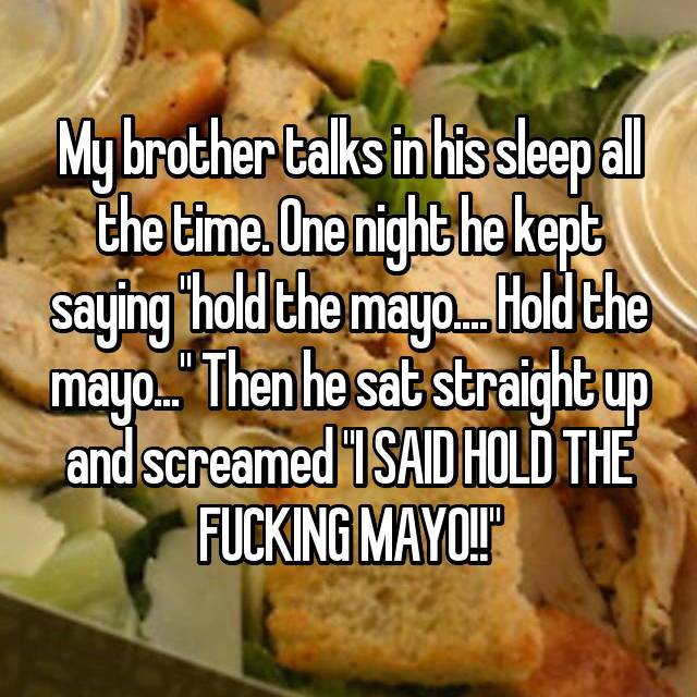 "My brother talks in his sleep all the time. One night he kept saying ""hold the mayo.... Hold the mayo..."" Then he sat straight up and screamed ""I SAID HOLD THE FUCKING MAYO!!"""