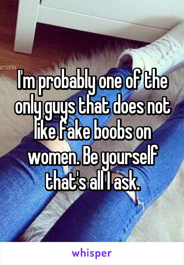 I'm probably one of the only guys that does not like fake boobs on women. Be yourself that's all I ask.
