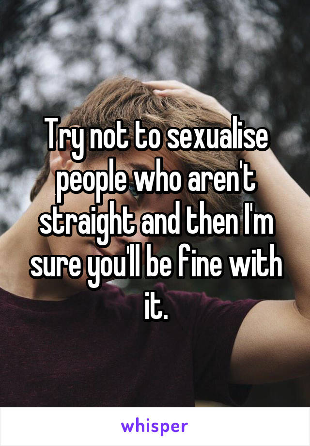 Try not to sexualise people who aren't straight and then I'm sure you'll be fine with it.
