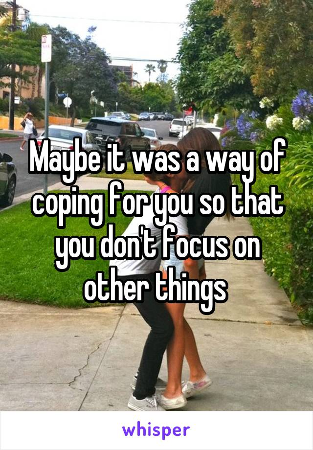 Maybe it was a way of coping for you so that you don't focus on other things