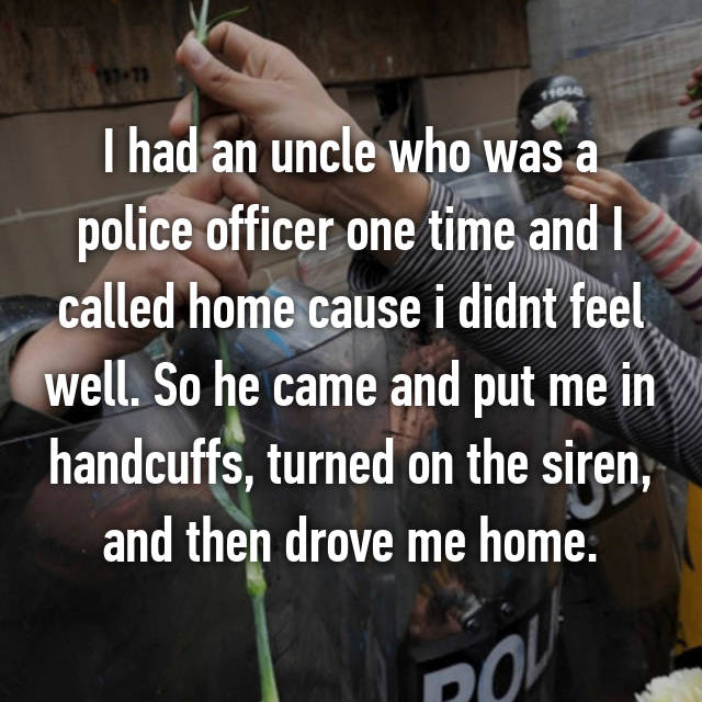 I had an uncle who was a police officer one time and I called home cause i didnt feel well. So he came and put me in handcuffs, turned on the siren, and then drove me home.