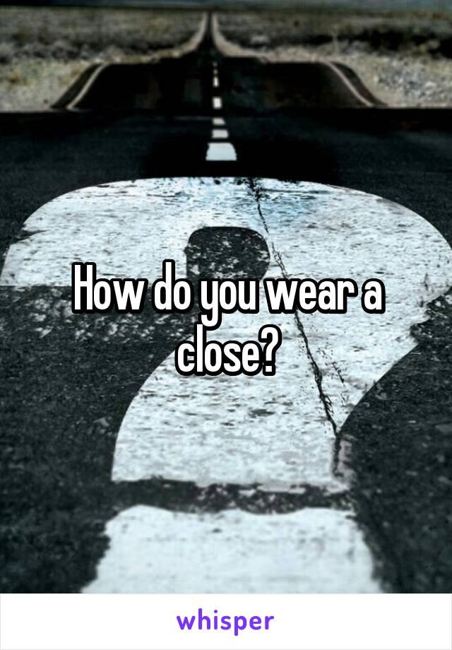 How do you wear a close?