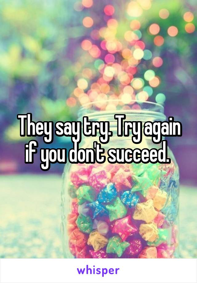 They say try. Try again if you don't succeed.