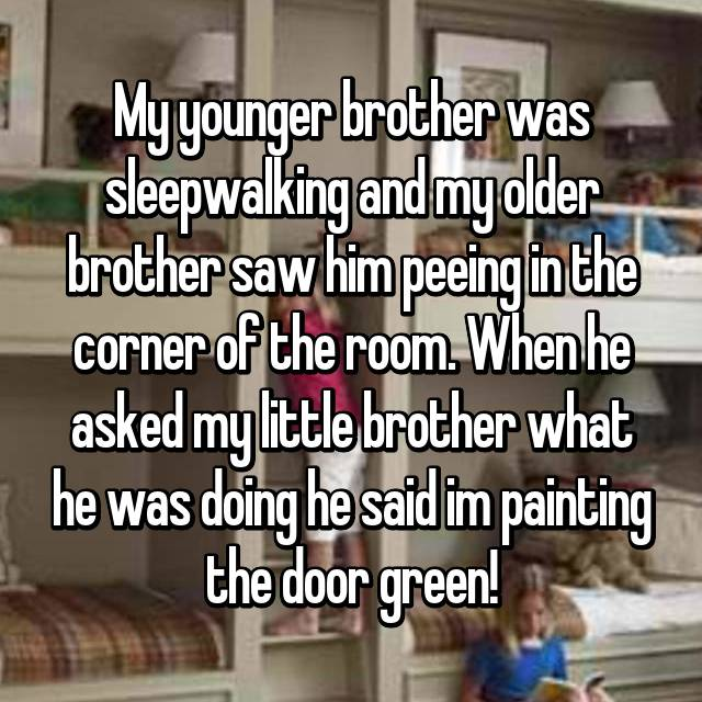 My younger brother was sleepwalking and my older brother saw him peeing in the corner of the room. When he asked my little brother what he was doing he said im painting the door green!