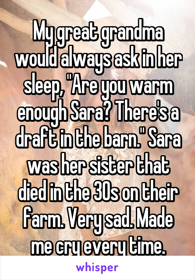 "My great grandma would always ask in her sleep, ""Are you warm enough Sara? There's a draft in the barn."" Sara was her sister that died in the 30s on their farm. Very sad. Made me cry every time."
