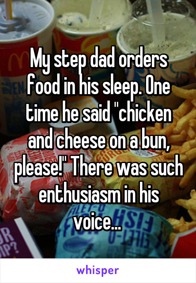 """My step dad orders food in his sleep. One time he said """"chicken and cheese on a bun, please!"""" There was such enthusiasm in his voice..."""