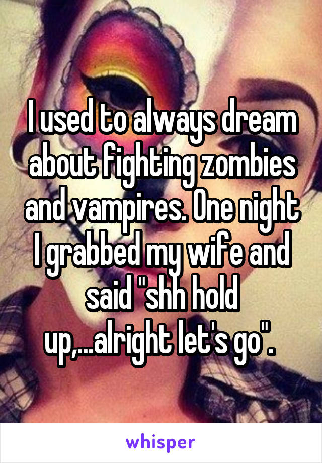 """I used to always dream about fighting zombies and vampires. One night I grabbed my wife and said """"shh hold up,...alright let's go""""."""