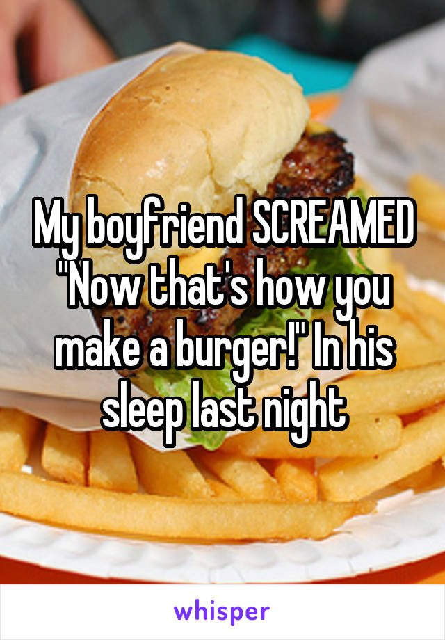 """My boyfriend SCREAMED """"Now that's how you make a burger!"""" In his sleep last night"""