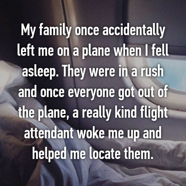 My family once accidentally left me on a plane when I fell asleep. They were in a rush and once everyone got out of the plane, a really kind flight attendant woke me up and helped me locate them.
