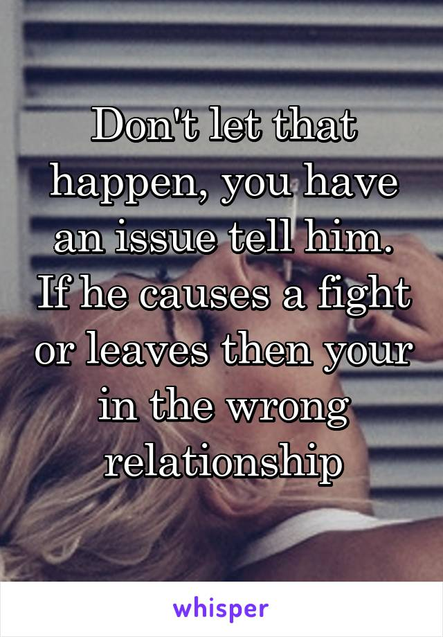 Don't let that happen, you have an issue tell him. If he causes a fight or leaves then your in the wrong relationship