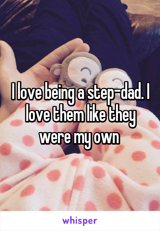 I love being a step-dad. I love them like they were my own