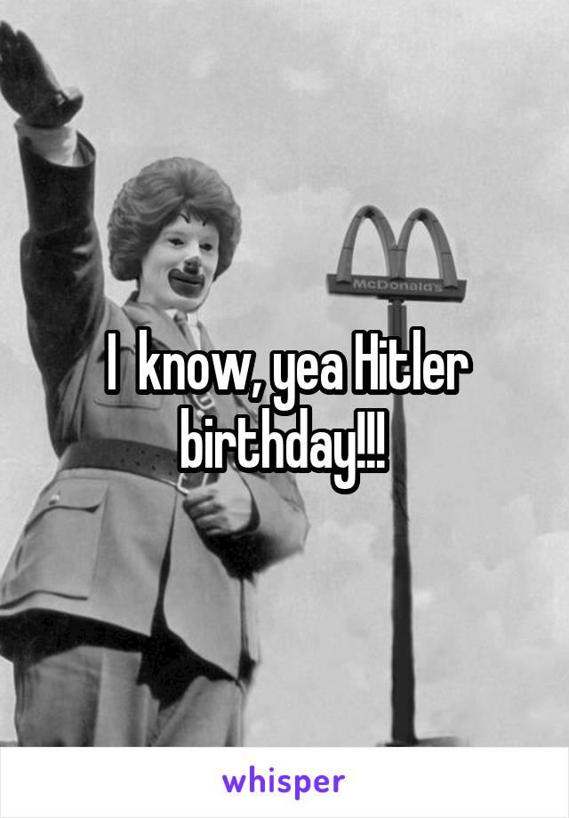I  know, yea Hitler birthday!!!