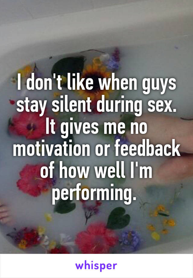 I don't like when guys stay silent during sex. It gives me no motivation or  ...