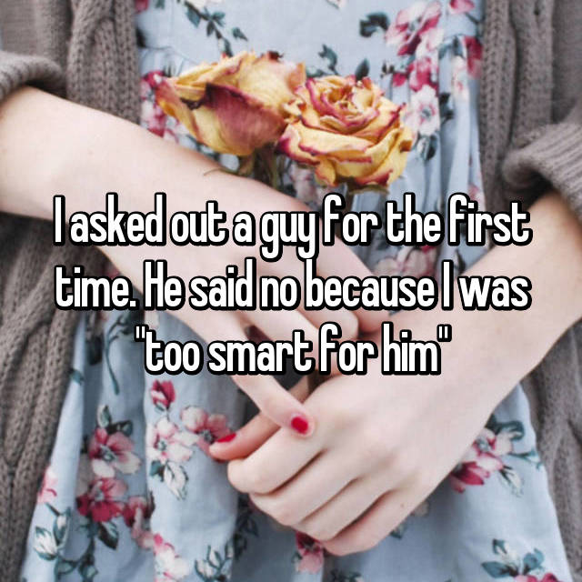 "I asked out a guy for the first time. He said no because I was ""too smart for him"""