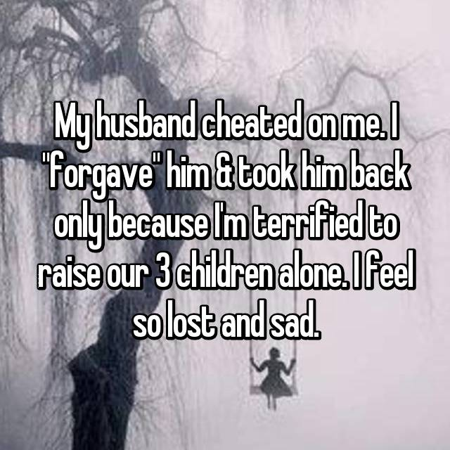 "My husband cheated on me. I ""forgave"" him & took him back only because I'm terrified to raise our 3 children alone. I feel so lost and sad."